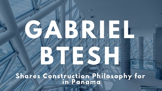 Gabriel Btesh shares his philosophy for construction in Panama