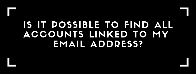 Is it Possible to Find All Accounts Linked To My Email Address?