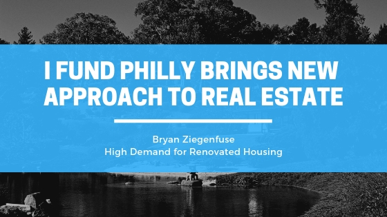 Bryan Ziegenfuse of I Fund Philly Brings New Approach to Real Estate Lending in Response to High Demand for Renovated Housing