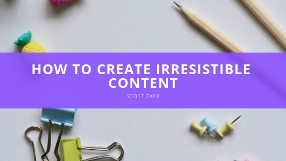 How to Create Irresistible Content with Scott P. Zack