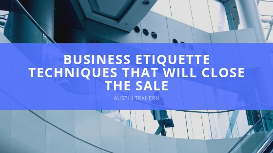 Austin Trahern Dishes Out Little-Known Business Etiquette Techniques that will Close the Sale