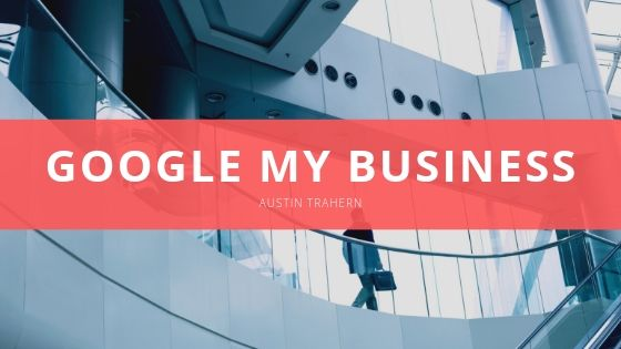 Austin Trahern Discusses the Benefits of Using Google My Business