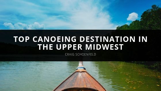 Craig Schoenfeld Recommends Top Canoeing Destination in the Upper Midwest