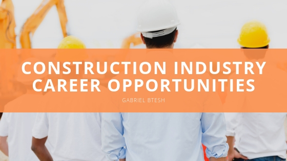 Gabriel Btesh Explores Bountiful Construction Industry Career Opportunities
