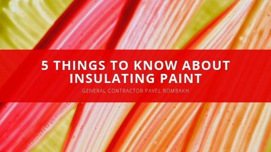 5 Things to Know About Insulating Paint From General Contractor Pavel Rombakh