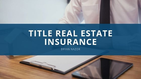 What is Title Real Estate Insurance, and Why Does it Matter? Bryan Nazor Weighs In