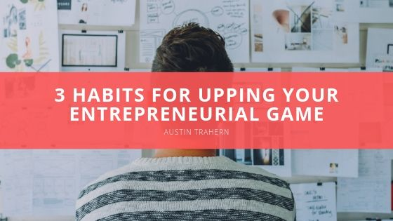 Austin Trahern Reveals 3 Habits for Upping Your Entrepreneurial Game