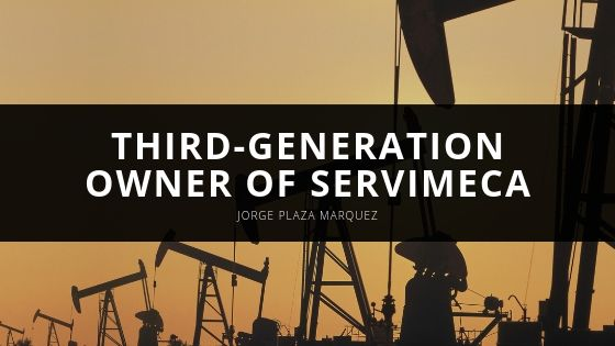 Jorge Plaza Marquez is a Third-Generation Owner of Servimeca, a Leading Manufacturing Company
