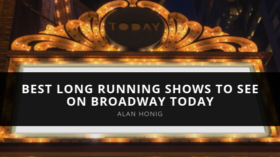 Alan Honig Names the Best Long Running Shows to See on Broadway Today