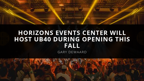 Manager Gary DeWaard Announces Horizons Events Center Will Host UB40 During Opening This Fall