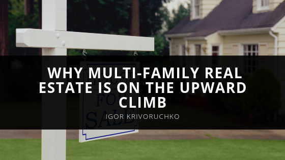 Igor Krivoruchko Helps Readers Understand Why Multi-family Real Estate is on the Upward Climb
