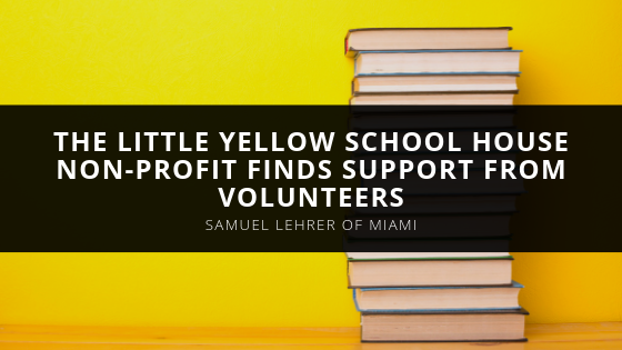 The Little Yellow School House Non-Profit Finds Support from Volunteers like Samuel Lehrer of Miami