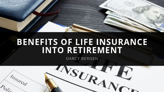 Darcy Bergen Explains the Benefits of Life Insurance into Retirement