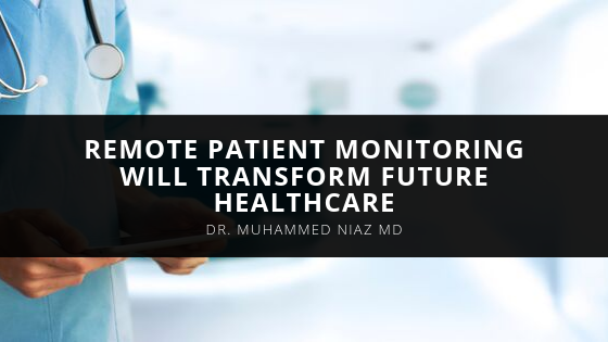 Dr. Muhammed Niaz MD Believes Remote Patient Monitoring Will Transform Future Healthcare