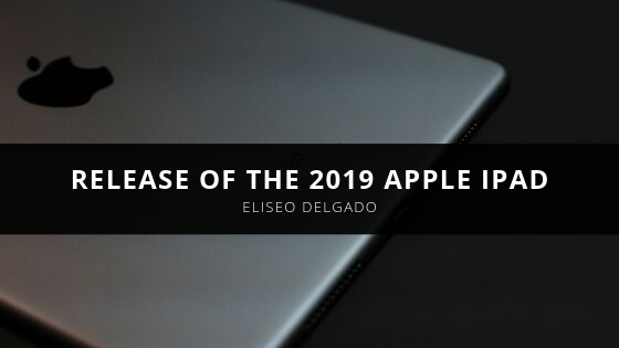 Consumer Tech Reviewer Eliseo Delgado Discusses the Release of the 2019 Apple iPad
