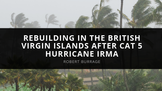 Robert W. Burrage, West Palm Beach, FL and RWB Construction Management recall rebuilding in the British Virgin Islands after Cat 5 Hurricane Irma.