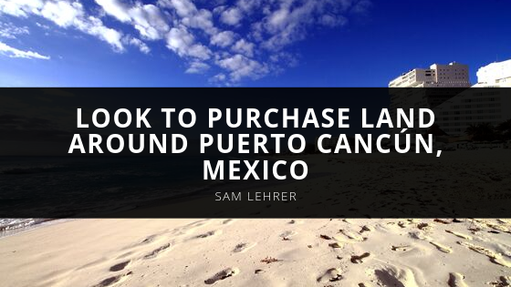 Sam Lehrer of Miami Encourages Developers to Look to Purchase Land Around Puerto Cancún, Mexico