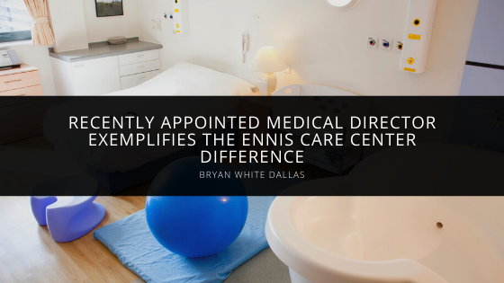 Recently Appointed Medical Director Bryan White of Dallas Exemplifies the Ennis Care Center Difference