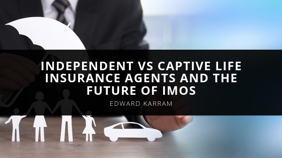 Edward Karram Talks About Independent vs Captive Life Insurance Agents and the Future of IMOs
