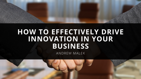 How to Effectively Drive Innovation In Your Business, With Insight From Senior Executive Andrew Malek
