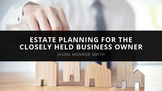 Certified Public Accountant, Jason Monroe Smith, Talks Estate Planning for the Closely Held Business Owner