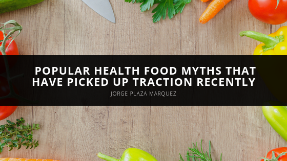 Jorge Plaza Marquez Debunks Popular Health Food Myths That Have Picked Up Traction Recently
