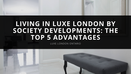 Living in Luxe London by Society Developments: The Top 5 Advantages