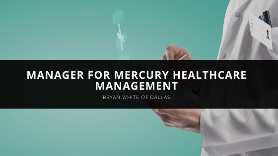Bryan White of Dallas Serves as Manager for Mercury Healthcare Management
