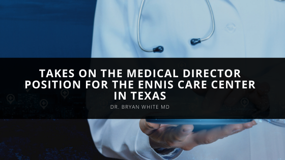 Dr. Bryan White MD Takes on the Medical Director Position for the Ennis Care Center in Texas