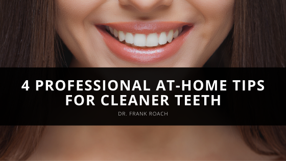 Dr. Frank Roach Provides 4 Professional At-Home Tips for Cleaner Teeth
