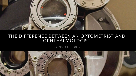 Dr. Mark Fleckner Explains The Difference Between An Optometrist And Ophthalmologist