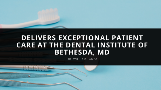 Dr. William Lanza Delivers Exceptional Patient Care at the Dental Institute of Bethesda, MD