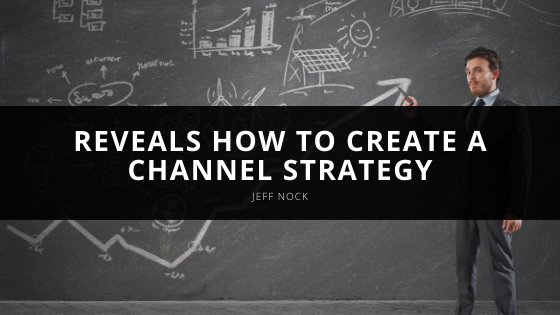 Jeff Nock Reveals how to Create a Channel Strategy