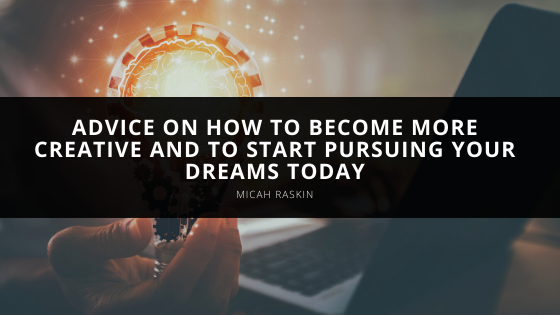 Micah Raskin Offers Advice on How to Become More Creative and to Start Pursuing Your Dreams Today.