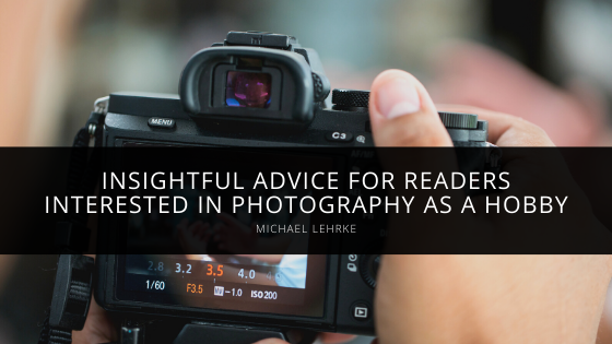 Michael Lehrke Shares Insightful Advice for Readers Interested in Photography as a Hobby