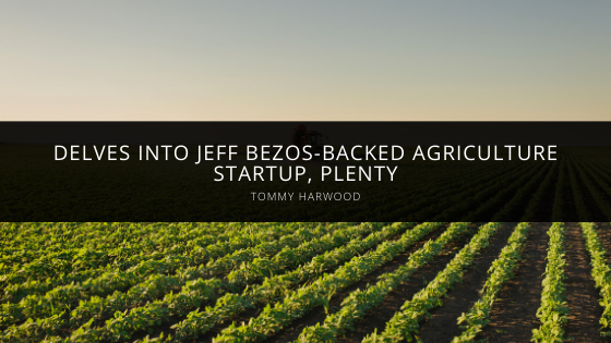 Tommy Harwood Delves Into Jeff Bezos-Backed Agriculture Startup, Plenty