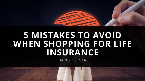 5 Mistakes to Avoid When Shopping for Life Insurance According to Darcy Bergen