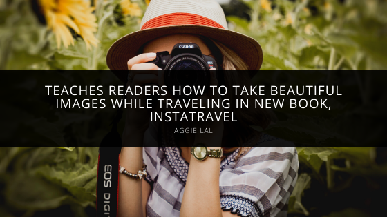 Aggie Lal Teaches Readers How to Take Beautiful Images While Traveling in New Book, InstaTravel