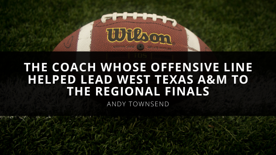 Andy Townsend Is The Coach Whose offensive line helped lead West Texas A&M To The Regional Finals