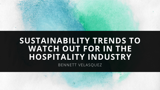 Bennett Velasquez Discusses the Sustainability Trends to Watch Out For in the Hospitality Industry