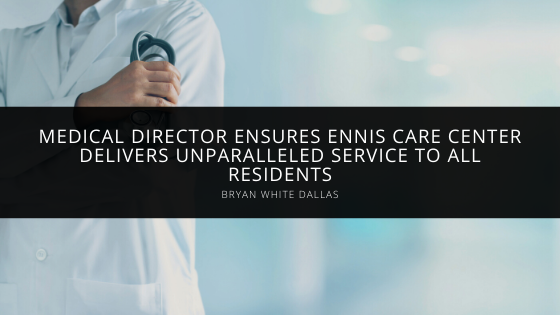 Medical Director Bryan White of Dallas Ensures Ennis Care Center Delivers Unparalleled Service to All Residents