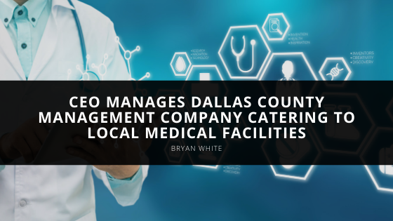 CEO Bryan White Manages Dallas County Management Company Catering to Local Medical Facilities