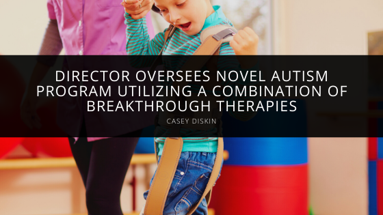 Director Casey Diskin Oversees Novel Autism Program Utilizing a Combination of Breakthrough Therapies