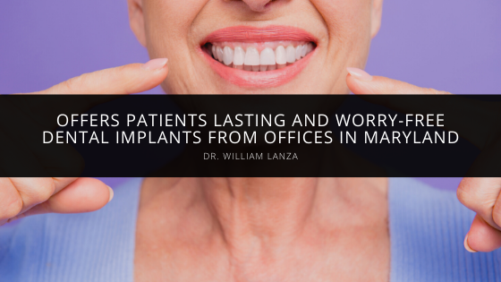 Dr. William Lanza Offers Patients Lasting and Worry-Free Dental Implants from Offices in Maryland