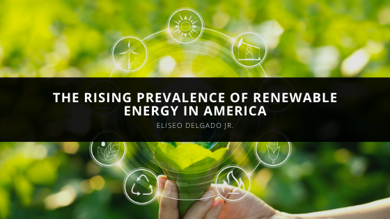 Eliseo Delgado Jr. Discusses the Rising Prevalence of Renewable Energy in America