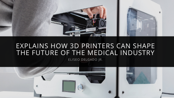 Eliseo Delgado Jr. Explains How 3D printers Can Shape the Future of the Medical Industry