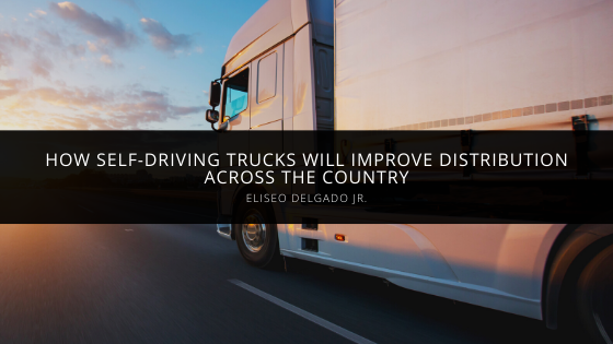 Eliseo Delgado Jr. Discusses How Self-Driving Trucks Will Improve Distribution Across the Country