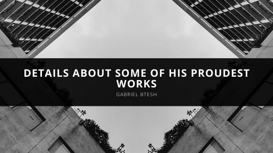 Gabriel Btesh: Details About Some of His Proudest Works