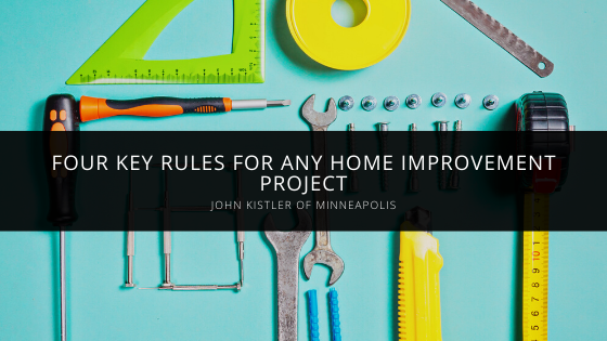 John Kistler of Minneapolis Provides Four Key Rules for Any Home Improvement Project