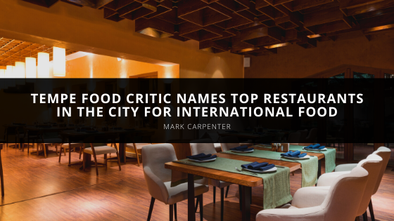Tempe Food Critic Mark Carpenter Names Top Restaurants in the City for International Food